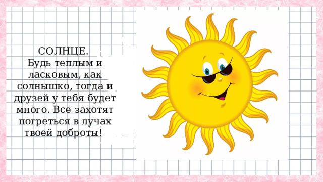 СОЛНЦЕ.  Будь теплым и ласковым, как солнышко, тогда и друзей у тебя будет много. Все захотят погреться в лучах твоей доброты!