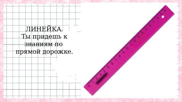 ЛИНЕЙКА.  Ты придешь к  знаниям по  прямой дорожке.