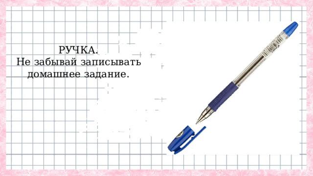 РУЧКА.  Не забывай записывать  домашнее задание.