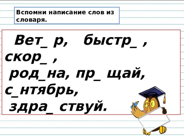 Вспомни написание слов из словаря.  Вет_ р, быстр_ , скор_ ,  род_на, пр_ щай, с_нтябрь,  здра_ ствуй.
