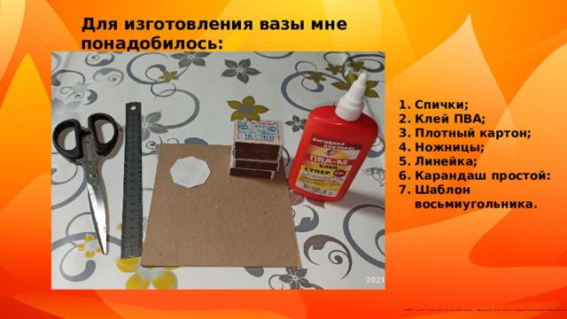 Для изготовления вазы мне понадобилось: Спички; Клей ПВА; Плотный картон; Ножницы; Линейка; Карандаш простой: Шаблон восьмиугольника.