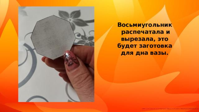 Восьмиугольник распечатала и вырезала, это будет заготовка для дна вазы.