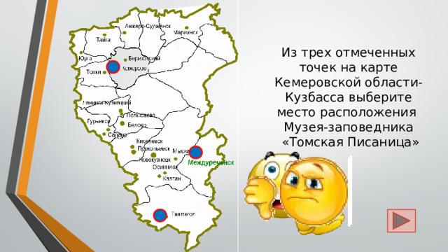 Из трех отмеченных точек на карте Кемеровской области-Кузбасса выберите место расположения  Музея-заповедника  «Томская Писаница»