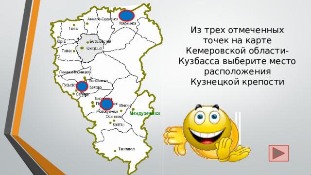 Из трех отмеченных точек на карте Кемеровской области-Кузбасса выберите место расположения  Кузнецкой крепости