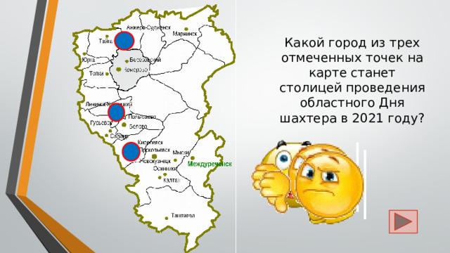 Какой город из трех отмеченных точек на карте станет столицей проведения областного Дня шахтера в 2021 году?