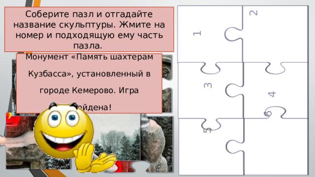 1  2  4  5  6  3 Соберите пазл и отгадайте название скульптуры. Жмите на номер и подходящую ему часть пазла. Монумент «Память шахтерам Кузбасса», установленный в городе Кемерово. Игра пройдена!