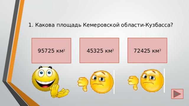 1. Какова площадь Кемеровской области-Кузбасса?  45325 км 2 72425 км 2 95725 км 2