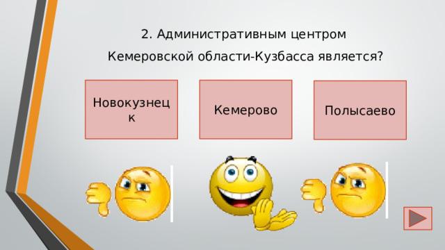 2. Административным центром  Кемеровской области-Кузбасса является? Кемерово Новокузнецк Полысаево