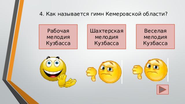 4. Как называется гимн Кемеровской области? Веселая мелодия Кузбасса Шахтерская мелодия Кузбасса Рабочая мелодия Кузбасса