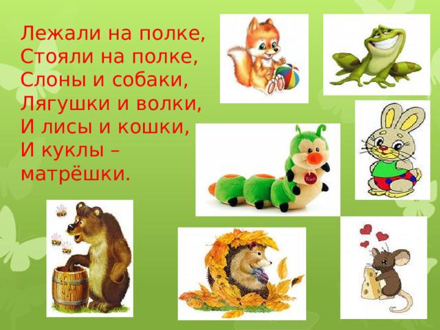 Лежали на полке,  Стояли на полке,  Слоны и собаки,  Лягушки и волки,  И лисы и кошки,  И куклы – матрёшки.