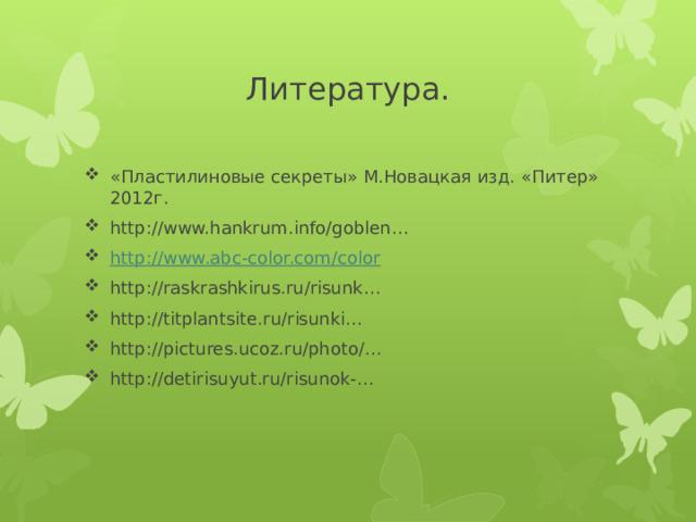 Литература. «Пластилиновые секреты» М.Новацкая изд. «Питер» 2012г. http://www.hankrum.info/goblen… http:// www.abc-color.com/color http://raskrashkirus.ru/risunk… http://titplantsite.ru/risunki… http://pictures.ucoz.ru/photo/… http://detirisuyut.ru/risunok-…