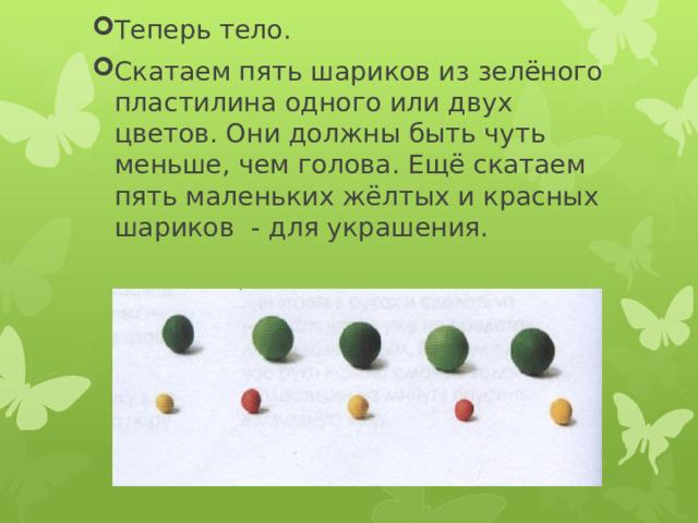 Теперь тело. Скатаем пять шариков из зелёного пластилина одного или двух цветов. Они должны быть чуть меньше, чем голова. Ещё скатаем пять маленьких жёлтых и красных шариков - для украшения.
