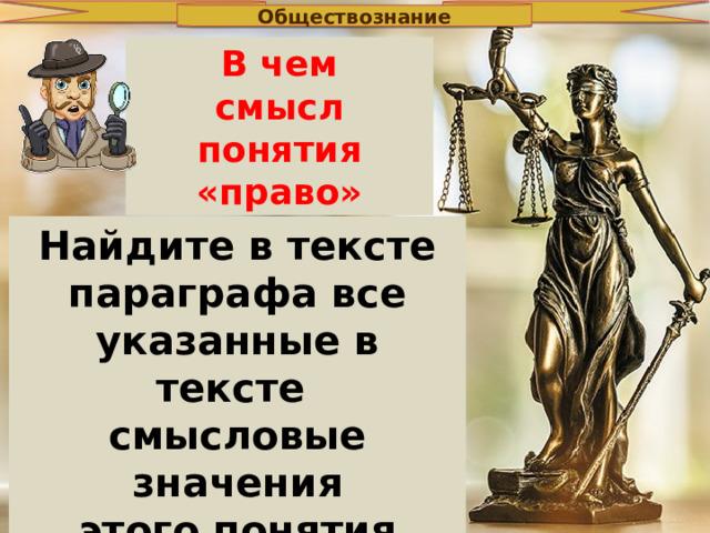 Обществознание В чем смысл понятия «право» Найдите в тексте параграфа все указанные в тексте смысловые значения этого понятия и выпиши их.