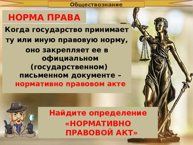 Обществознание НОРМА ПРАВА Когда государство принимает ту или иную правовую норму, оно закрепляет ее в официальном (государственном) письменном документе – нормативно правовом акте Найдите определение «НОРМАТИВНО ПРАВОВОЙ АКТ»