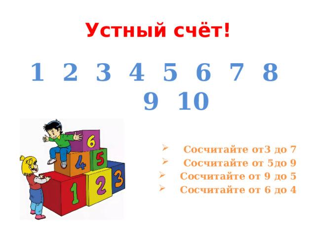 Устный счёт! 1 2 3 4 5 6 7 8 9 10   Сосчитайте от3 до 7 Сосчитайте от 5до 9 Сосчитайте от 9 до 5 Сосчитайте от 6 до 4