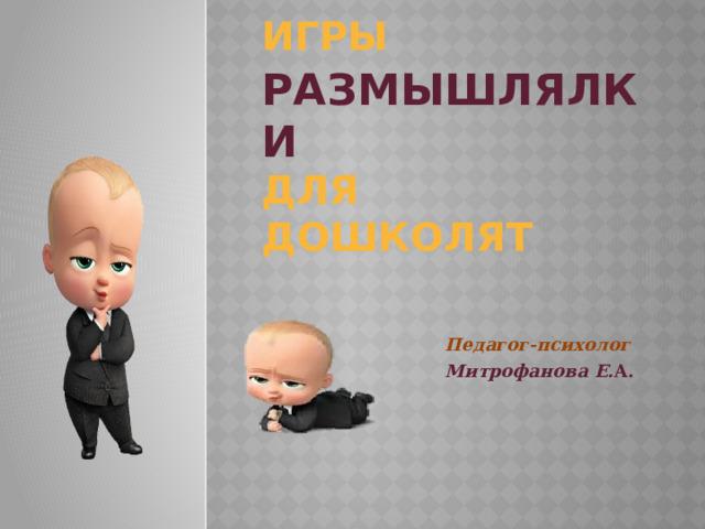ИГРЫ   РАЗМЫШЛЯЛКИ  для ДОШКОЛЯТ Педагог-психолог Митрофанова Е. А.