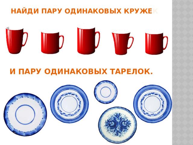 Найди пару одинаковых круже к и пару одинаковых тарелок.