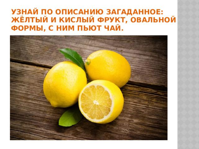 УЗНАЙ ПО ОПИСАНИЮ ЗАГАДАННОЕ: жёлтый и кислый фрукт, овальной формы, с ним пьют чай.