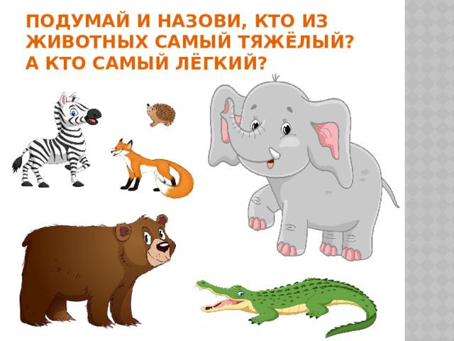 Подумай и назови, кто из животных самый тяжёлый?  А кто самый лёгкий?