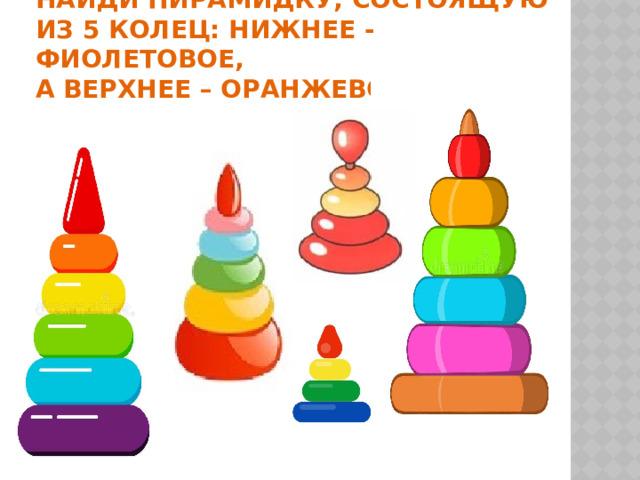 Найди пирамидку, состоящую из 5 колец: нижнее - фиолетовое,  а верхнее – оранжевое.