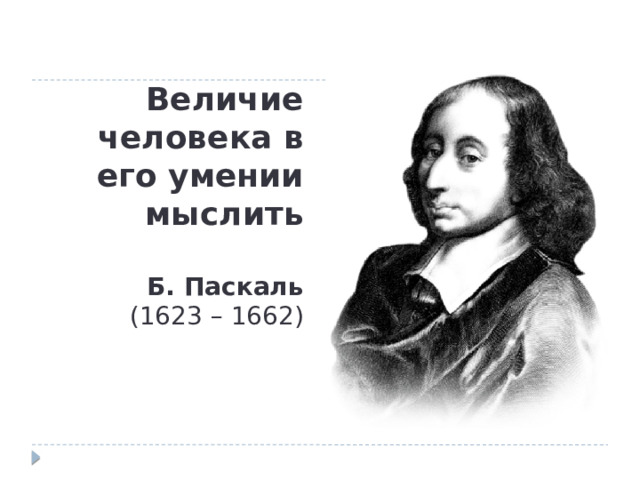 Величие человека в его умении мыслить   Б. Паскаль  (1623 – 1662)