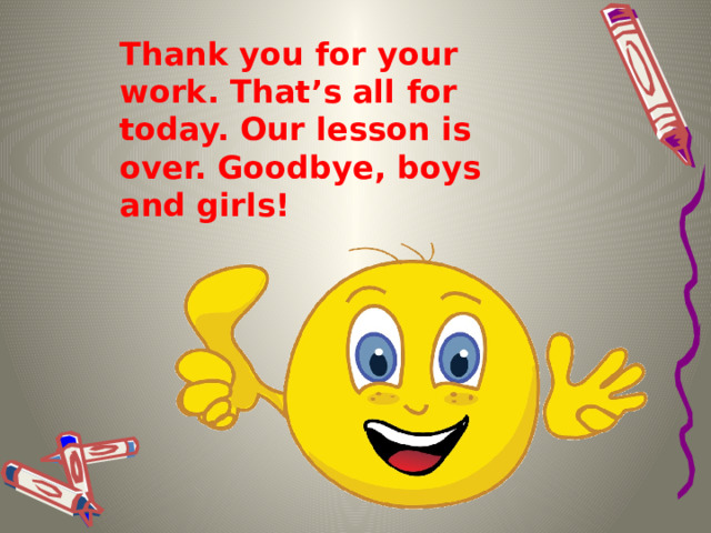 Thank you for your work. That's all for today. Our lesson is over. Goodbye, boys and girls!