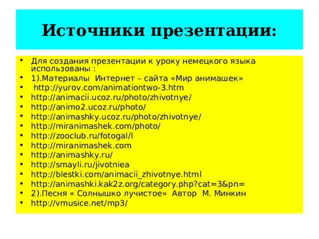 Источники презентации: Для создания презентации к уроку немецкого языка использованы : 1).Материалы Интернет – сайта «Мир анимашек»  http :// yurov . com / animationtwo -3. htm http :// animacii . ucoz . ru / photo / zhivotnye / http :// animo 2. ucoz . ru / photo / http :// animashky . ucoz . ru / photo / zhivotnye / http :// miranimashek . com / photo / http :// zooclub . ru / fotogal / l http :// miranimashek . com http :// animashky . ru / http :// smayli . ru / jivotniea http :// blestki . com / animacii _ zhivotnye . html http://animashki.kak2z.org/category.php?cat=3&pn= 2).Песня « Солнышко лучистое» Автор М. Минкин http://vmusice.net/mp3/